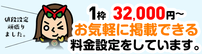 1枠  32,000円~お気軽に掲載できる料金設定をしています。